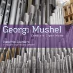 Benjamin Saunders - Georgi Mushel: Complete Organ Music