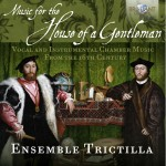 Ensemble Trictilla – Various Composers: Music for the House of a Gentleman – Vocal and Instrumental Chamber Music from the 16th Century