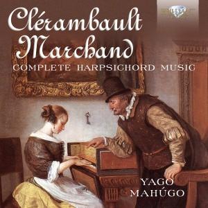 Clerambault/Marchand Complete Harpsichord Music Yago Mahugo